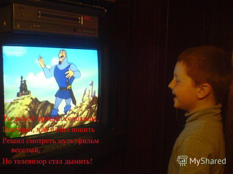 Ты домой пришел со школы, Покушал, чай налил попить Решил смотреть мультфильм веселый, Но телевизор стал дымить!