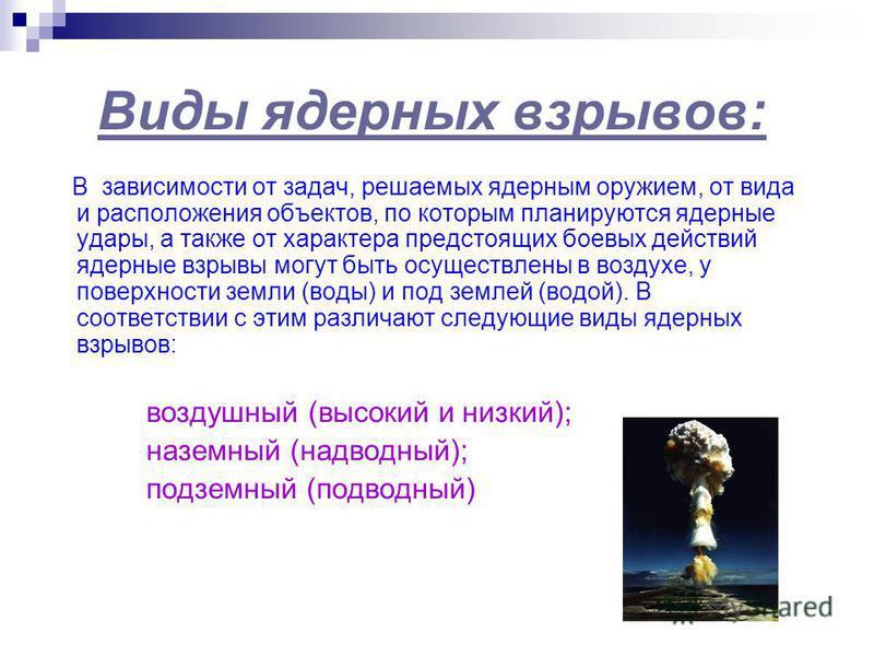Виды ядерных взрывов: В зависимости от задач, решаемых ядерным оружием, от вида и расположения объектов, по которым планируются ядерные удары, а также от характера предстоящих боевых действий ядерные взрывы могут быть осуществлены в воздухе, у поверх