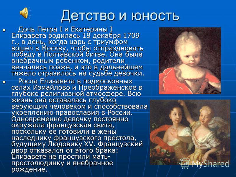 Детство и юность Дочь Петра I и Екатерины I Елизавета родилась 18 декабря 1709 г., в день, когда царь с триумфом вошел в Москву, чтобы отпраздновать победу в Полтавской битве. Она была внебрачным ребенком, родители венчались позже, и это в дальнейшем