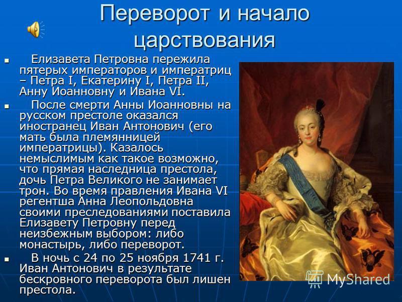 Переворот и начало царствования Елизавета Петровна пережила пятерых императоров и императриц – Петра I, Екатерину I, Петра II, Анну Иоанновну и Ивана VI. Елизавета Петровна пережила пятерых императоров и императриц – Петра I, Екатерину I, Петра II, А