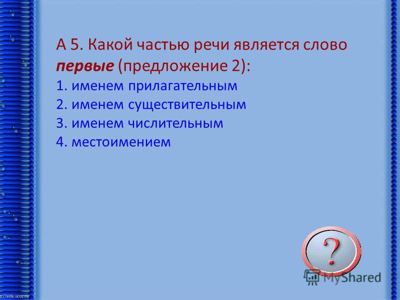 А 5. Какой частью речи является слово первые (предложение 2): 1. именем прилагательным 2. именем существительным 3. именем числительным 4. местоимением