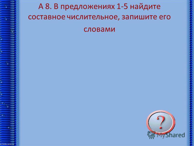А 8. В предложениях 1-5 найдите составное числительное, запишите его словами