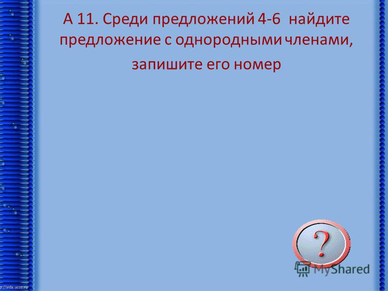 А 11. Среди предложений 4-6 найдите предложение с однородными членами, запишите его номер