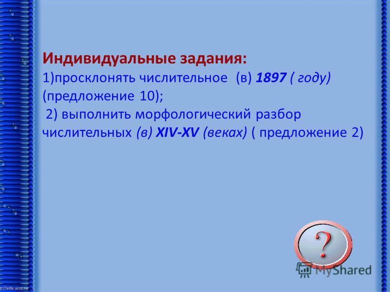 Индивидуальные задания: 1)просклонять числительное (в) 1897 ( году) (предложение 10); 2) выполнить морфологический разбор числительных (в) XIV-XV (веках) ( предложение 2)