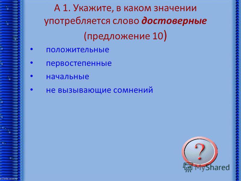 А 1. Укажите, в каком значении употребляется слово достоверные (предложение 10 ) положительные первостепенные начальные не вызывающие сомнений