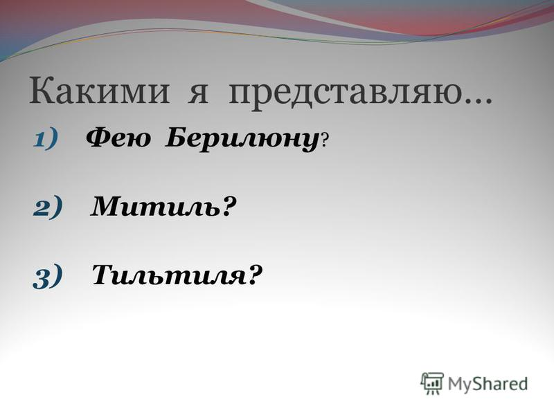 Какими я представляю… 1) Фею Берилюну ? 2) Митиль? 3) Тильтиля?