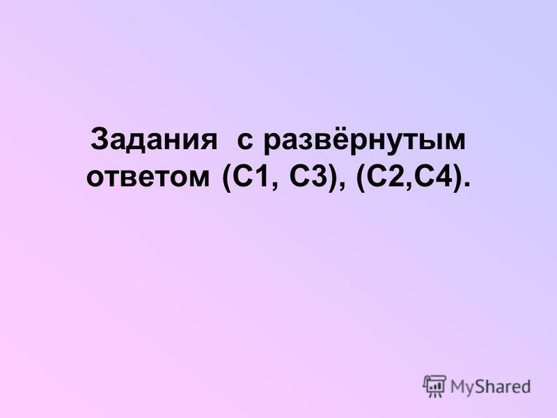 Задания с развёрнутым ответом (С1, С3), (С2,С4).