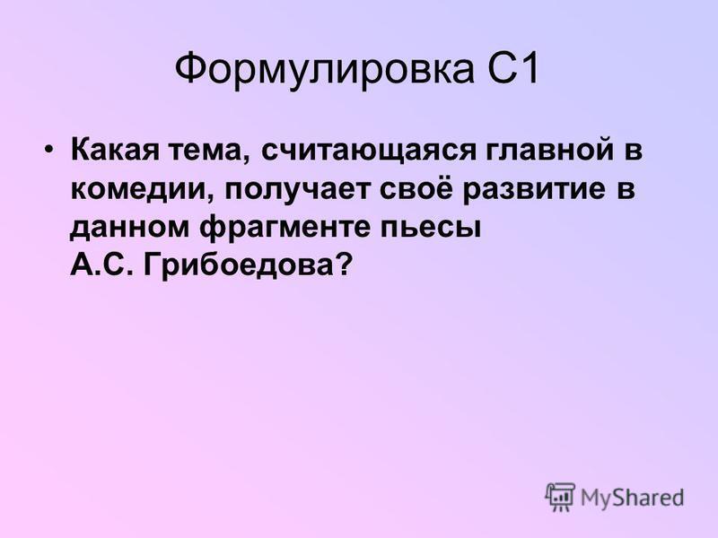 Формулировка С1 Какая тема, считающаяся главной в комедии, получает своё развитие в данном фрагменте пьесы А.С. Грибоедова?