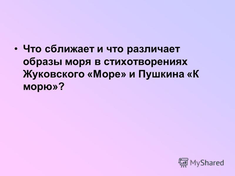 Что сближает и что различает образы моря в стихотворениях Жуковского «Море» и Пушкина «К морю»?