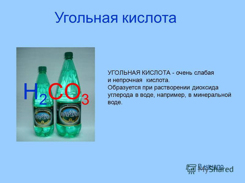 Угольная кислота H 2 CO 3 УГОЛЬНАЯ КИСЛОТА - очень слабая и непрочная кислота. Образуется при растворении диоксида углерода в воде, например, в минеральной воде. В начало