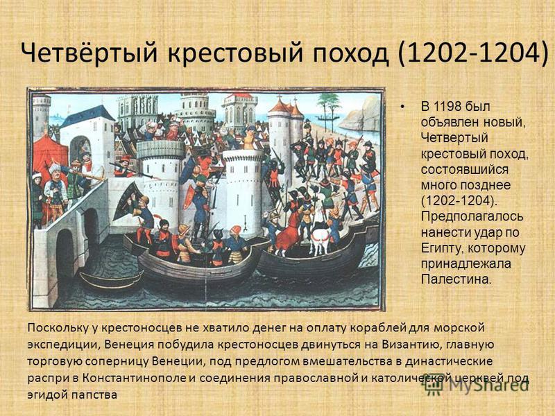 Четвёртый крестовый поход (1202-1204) В 1198 был объявлен новый, Четвертый крестовый поход, состоявшийся много позднее (1202-1204). Предполагалось нанести удар по Египту, которому принадлежала Палестина. Поскольку у крестоносцев не хватило денег на о