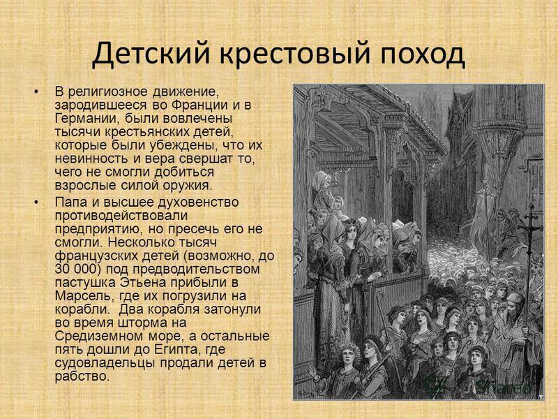 Детский крестовый поход В религиозное движение, зародившееся во Франции и в Германии, были вовлечены тысячи крестьянских детей, которые были убеждены, что их невинность и вера свершат то, чего не смогли добиться взрослые силой оружия. Папа и высшее д