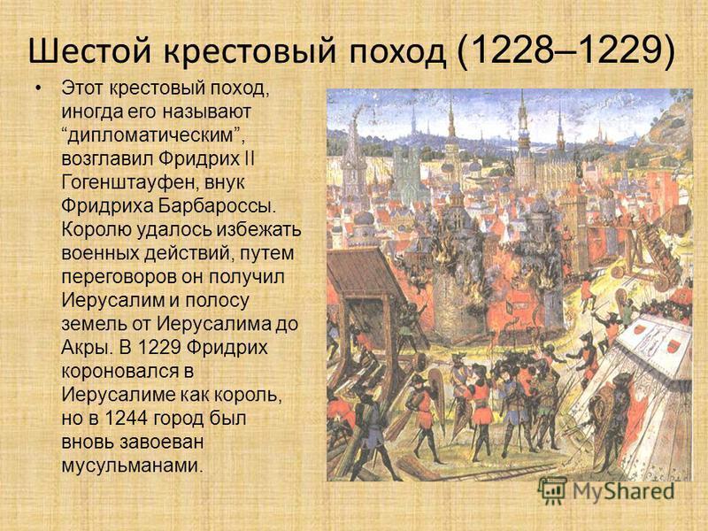 Этот крестовый поход, иногда его называют дипломатическим, возглавил Фридрих II Гогенштауфен, внук Фридриха Барбароссы. Королю удалось избежать военных действий, путем переговоров он получил Иерусалим и полосу земель от Иерусалима до Акры. В 1229 Фри