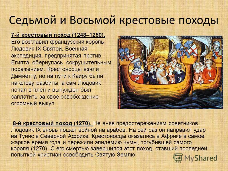Седьмой и Восьмой крестовые походы 8-й крестовый поход (1270). Не вняв предостережениям советников, Людовик IX вновь пошел войной на арабов. На сей раз он направил удар на Тунис в Северной Африке. Крестоносцы оказались в Африке в самое жаркое время г