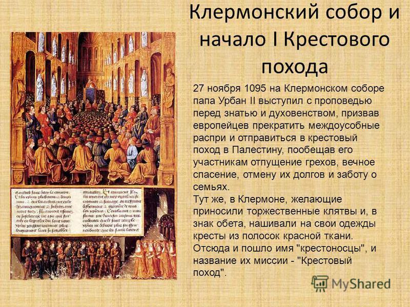 Клермонский собор и начало I Крестового похода 27 ноября 1095 на Клермонском соборе папа Урбан II выступил с проповедью перед знатью и духовенством, призвав европейцев прекратить междоусобные распри и отправиться в крестовый поход в Палестину, пообещ