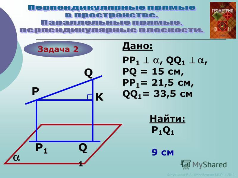Задача 2 P P1P1 Q Q1Q1 K Дано: Найти: PP 1, QQ 1, PQ = 15 см, PP 1 = 21,5 см, QQ 1 = 33,5 см P1Q1P1Q1 9 см © Кузьмина Е.А., Колобовская МСОШ, 2010