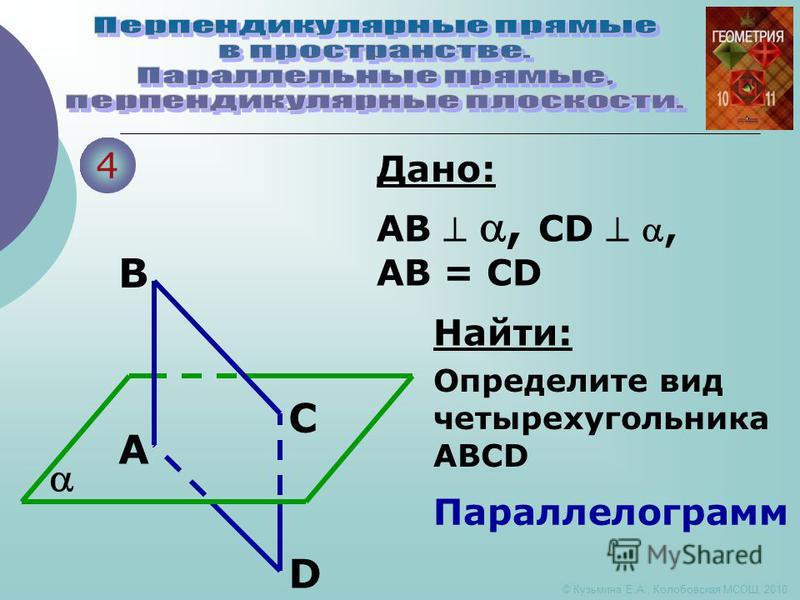 4 A B C D Дано: AB, CD, AB = CD Найти: Определите вид четырехугольника ABCD Параллелограмм © Кузьмина Е.А., Колобовская МСОШ, 2010