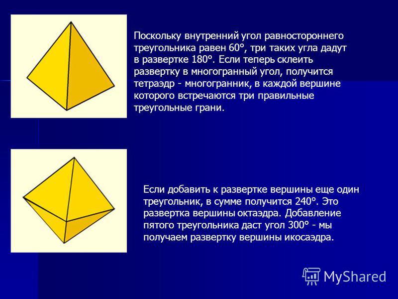 Поскольку внутренний угол равностороннего треугольника равен 60°, три таких угла дадут в развертке 180°. Если теперь склеить развертку в многогранный угол, получится тетраэдр - многогранник, в каждой вершине которого встречаются три правильные треуго