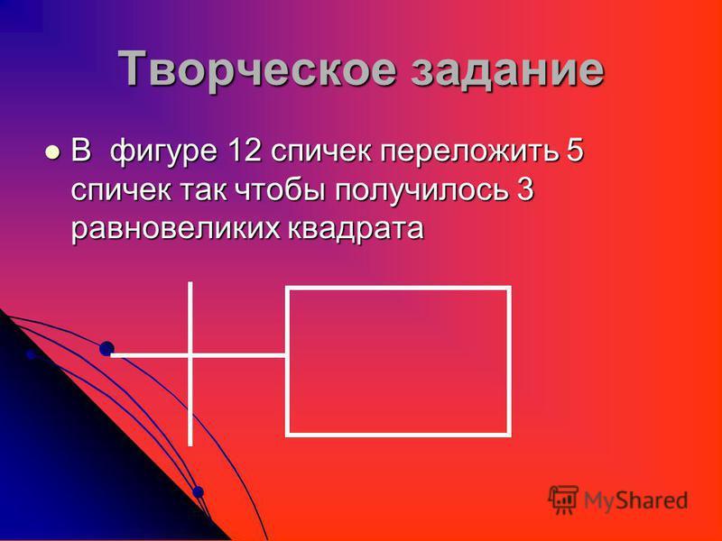 Творческое задание В фигуре 12 спичек переложить 5 спичек так чтобы получилось 3 равновеликих квадрата В фигуре 12 спичек переложить 5 спичек так чтобы получилось 3 равновеликих квадрата