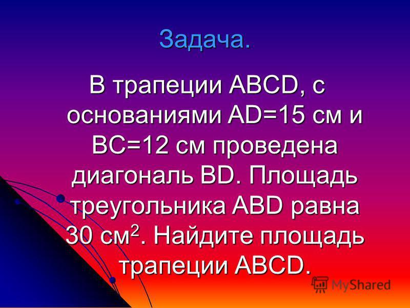Задача. В трапеции ABCD, с основаниями АD=15 см и ВС=12 см проведена диагональ BD. Площадь треугольника ABD равна 30 см 2. Найдите площадь трапеции ABCD.