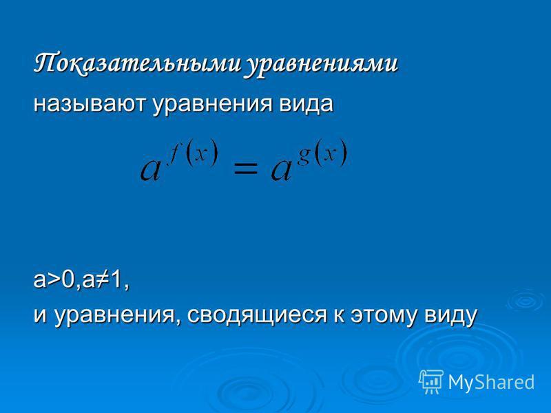 Показательными уравнениями называют уравнения вида а>0,а 1, и уравнения, сводящиеся к этому виду