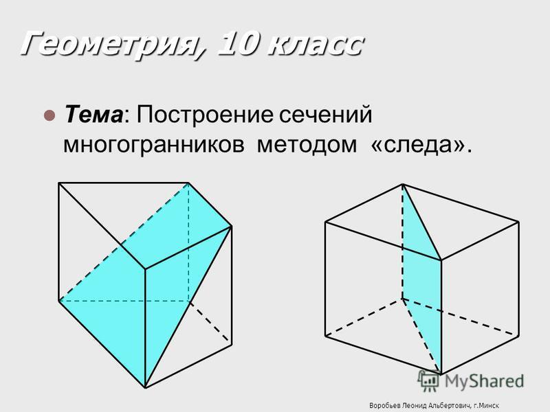 Геометрия, 10 класс Тема: Построение сечений многогранников методом «следа». Воробьев Леонид Альбертович, г.Минск