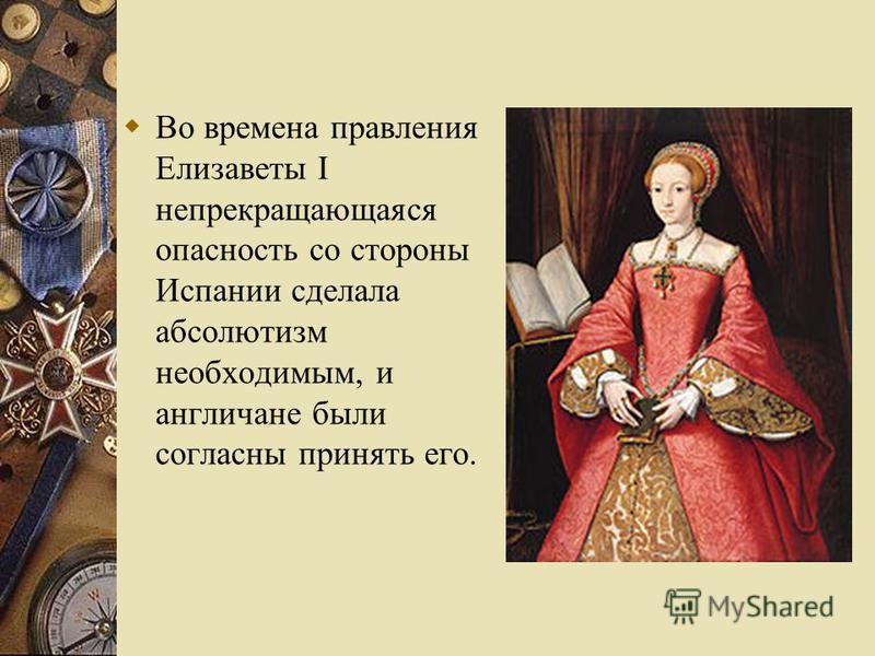 Во времена правления Елизаветы I непрекращающаяся опасность со стороны Испании сделала абсолютизм необходимым, и англичане были согласны принять его.