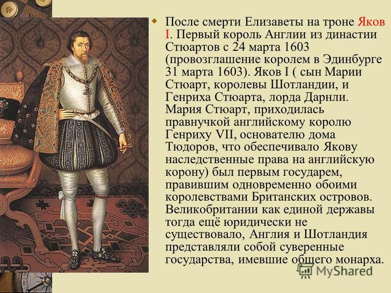 После смерти Елизаветы на троне Яков I. Первый король Англии из династии Стюартов с 24 марта 1603 (провозглашение королем в Эдинбурге 31 марта 1603). Яков I ( сын Марии Стюарт, королевы Шотландии, и Генриха Стюарта, лорда Дарнли. Мария Стюарт, приход