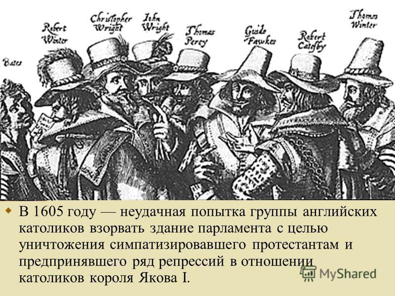 В 1605 году неудачная попытка группы английских католиков взорвать здание парламента с целью уничтожения симпатизировавшего протестантам и предпринявшего ряд репрессий в отношении католиков короля Якова I.