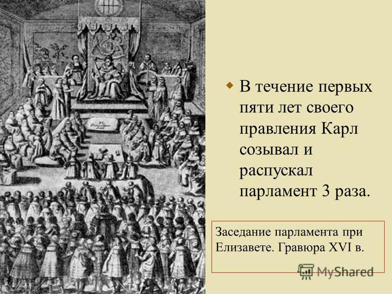 В течение первых пяти лет своего правления Карл созывал и распускал парламент 3 раза. Заседание парламента при Елизавете. Гравюра XVI в.