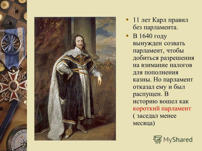 11 лет Карл правил без парламента. В 1640 году вынужден созвать парламент, чтобы добиться разрешения на взимание налогов для пополнения казны. Но парламент отказал ему и был распущен. В историю вошел как короткий парламент ( заседал менее месяца)