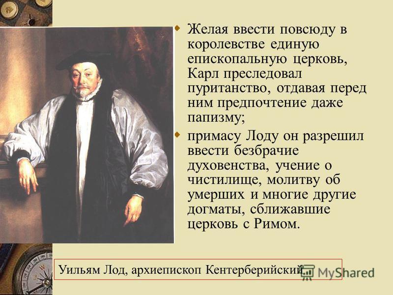Желая ввести повсюду в королевстве единую епископальную церковь, Карл преследовал пуританство, отдавая перед ним предпочтение даже папизму; примасу Лоду он разрешил ввести безбрачие духовенства, учение о чистилище, молитву об умерших и многие другие