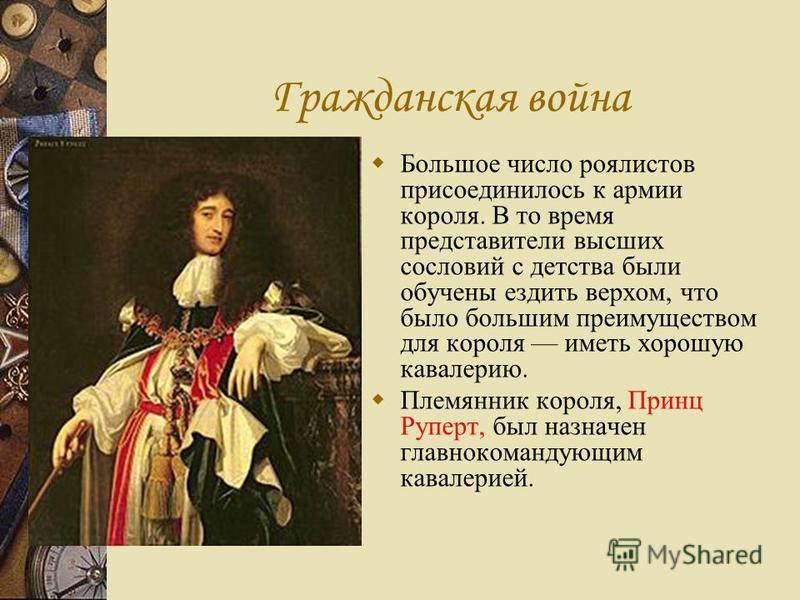 Гражданская война Большое число роялистов присоединилось к армии короля. В то время представители высших сословий с детства были обучены ездить верхом, что было большим преимуществом для короля иметь хорошую кавалерию. Племянник короля, Принц Руперт,