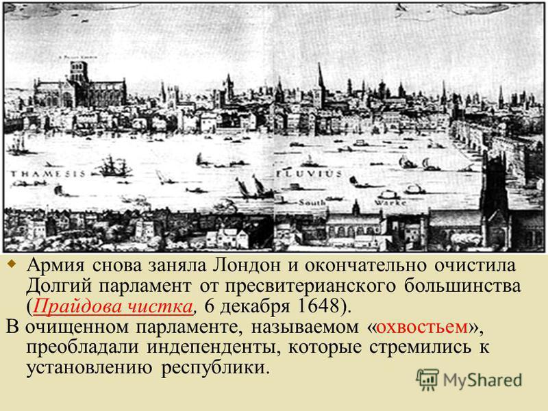 Армия снова заняла Лондон и окончательно очистила Долгий парламент от пресвитерианского большинства (Прайдова чистка, 6 декабря 1648). В очищенном парламенте, называемом «охвостьем», преобладали индепенденты, которые стремились к установлению республ