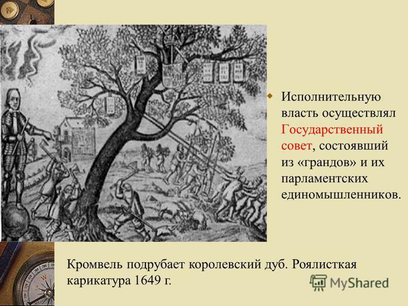 Исполнительную власть осуществлял Государственный совет, состоявший из «грандов» и их парламентских единомышленников. Кромвель подрубает королевский дуб. Роялисткая карикатура 1649 г.