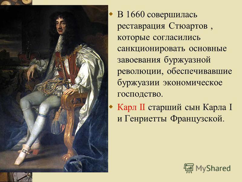 В 1660 совершилась реставрация Стюартов, которые согласились санкционировать основные завоевания буржуазной революции, обеспечивавшие буржуазии экономическое господство. Карл II старший сын Карла I и Генриетты Французской.