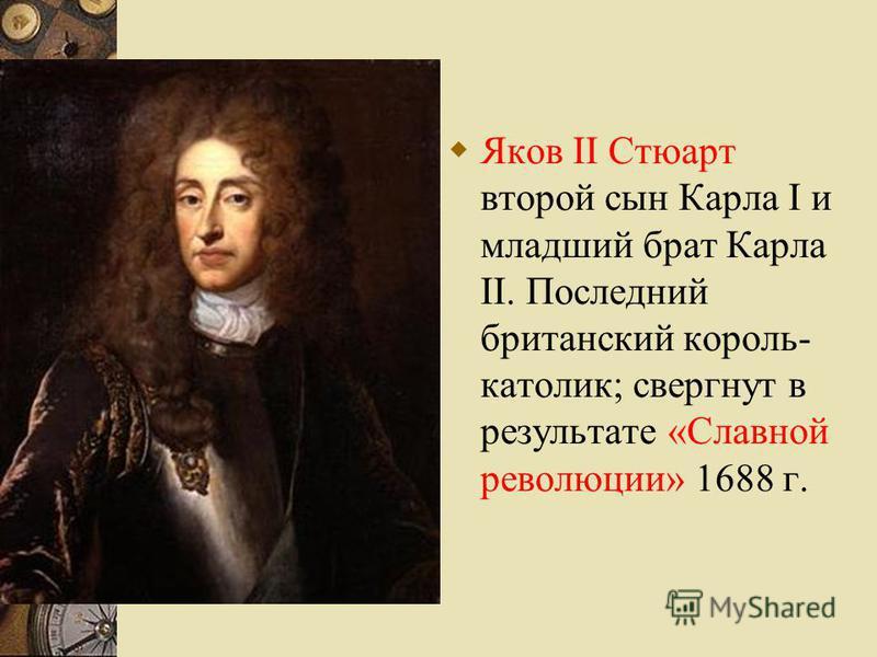 Яков II Стюарт второй сын Карла I и младший брат Карла II. Последний британский король- католик; свергнут в результате «Славной революции» 1688 г.