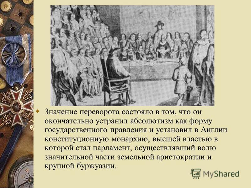 Значение переворота состояло в том, что он окончательно устранил абсолютизм как форму государственного правления и установил в Англии конституционную монархию, высшей властью в которой стал парламент, осуществлявший волю значительной части земельной