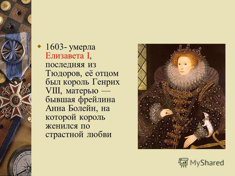 1603- умерла Елизавета I, последняя из Тюдоров, её отцом был король Генрих VIII, матерью бывшая фрейлина Анна Болейн, на которой король женился по страстной любви