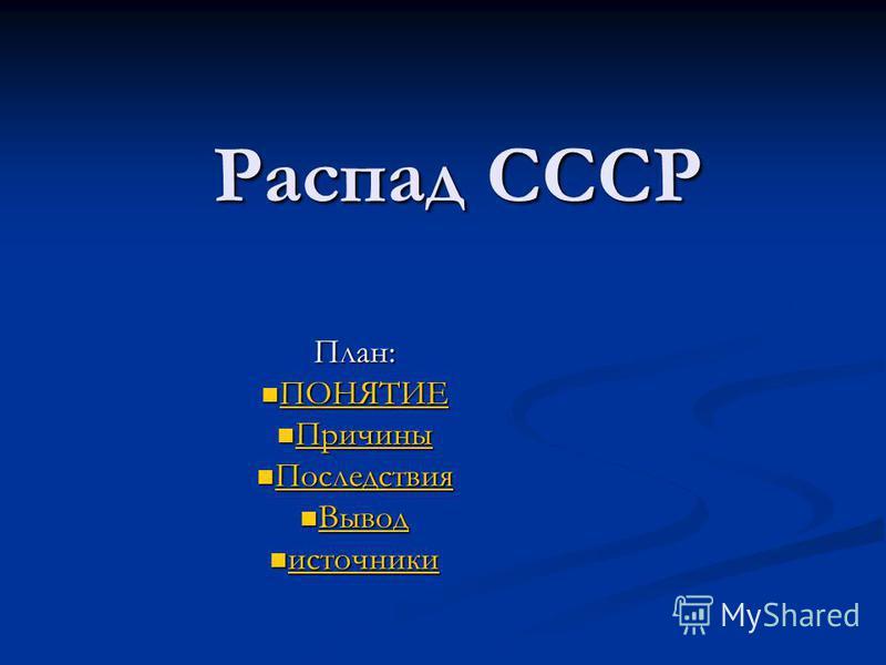 Распад СССР План: ПОНЯТИЕ ПОНЯТИЕ ПОНЯТИЕ Причины Причины Причины Последствия Последствия Последствия Вывод Вывод Вывод источники источники источники