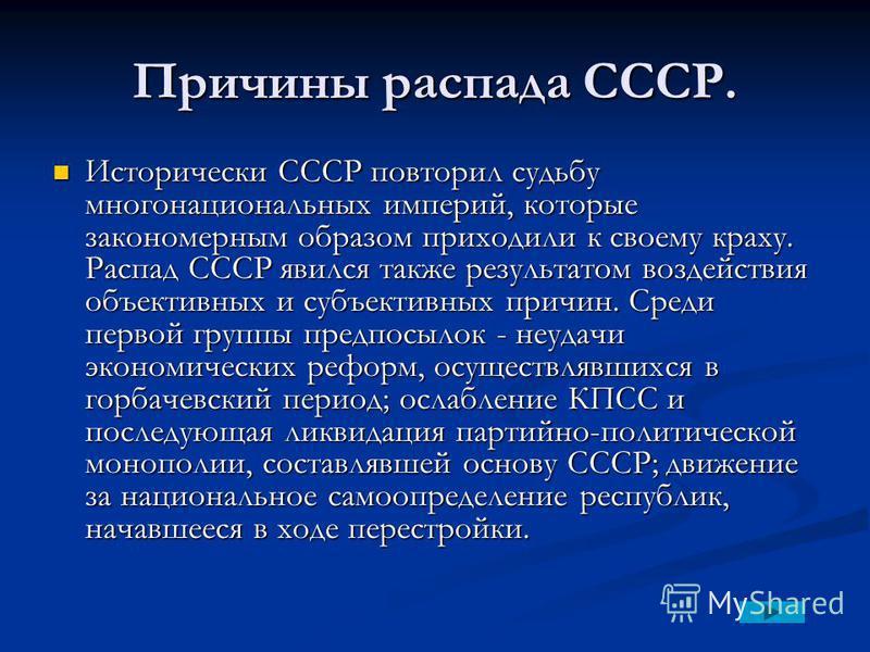 Причины распада СССР. Исторически СССР повторил судьбу многонациональных империй, которые закономерным образом приходили к своему краху. Распад СССР явился также результатом воздействия объективных и субъективных причин. Среди первой группы предпосыл