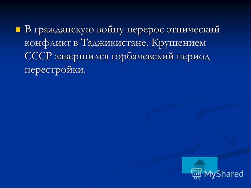 В гражданскую войну перерос этнический конфликт в Таджикистане. Крушением СССР завершился горбачевский период перестройки. В гражданскую войну перерос этнический конфликт в Таджикистане. Крушением СССР завершился горбачевский период перестройки.
