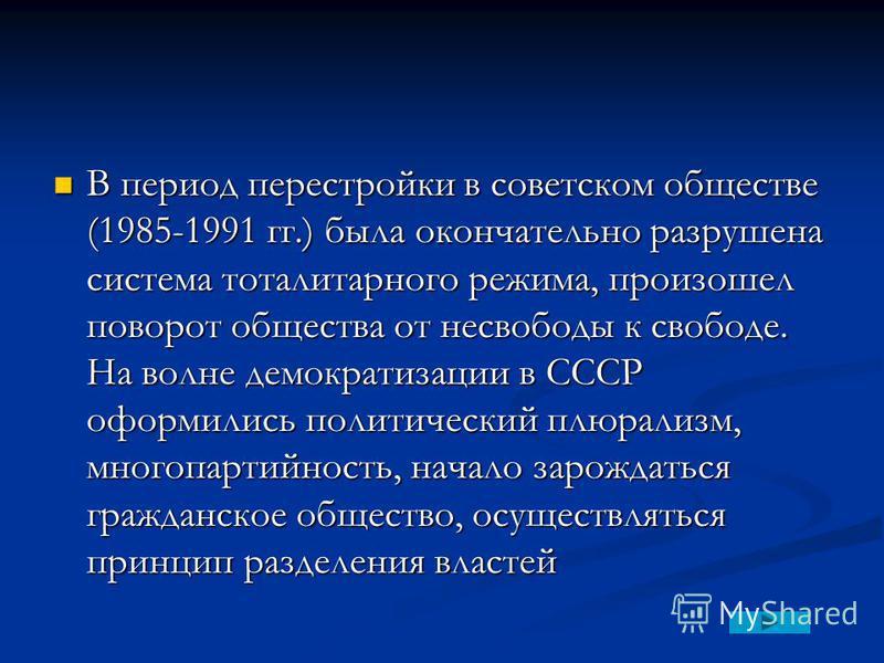 В период перестройки в советском обществе (1985-1991 гг.) была окончательно разрушена система тоталитарного режима, произошел поворот общества от несвободы к свободе. На волне демократизации в СССР оформились политический плюрализм, многопартийность,