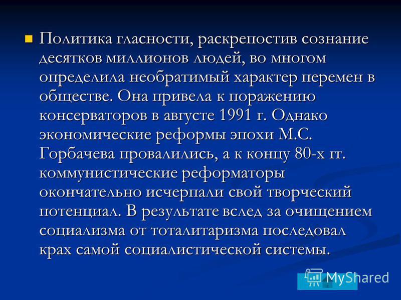 Политика гласности, раскрепостив сознание десятков миллионов людей, во многом определила необратимый характер перемен в обществе. Она привела к поражению консерваторов в августе 1991 г. Однако экономические реформы эпохи М.С. Горбачева провалились, а