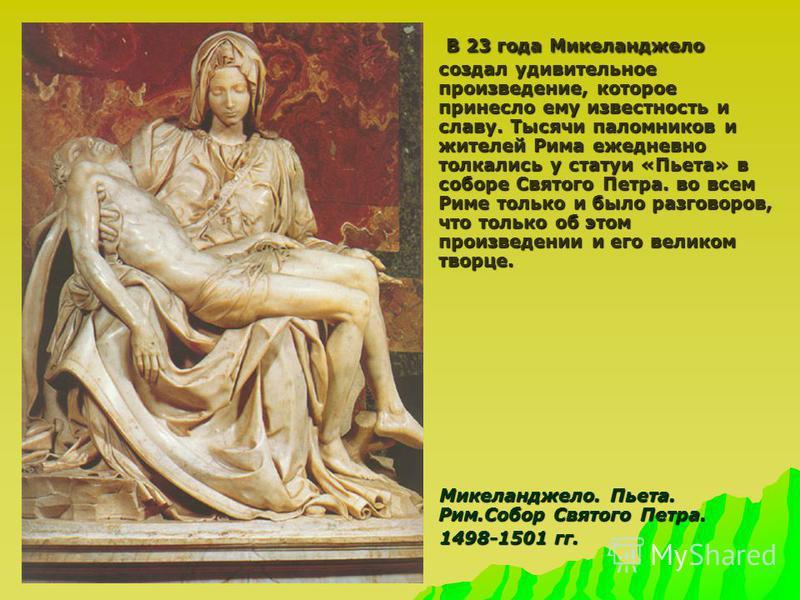 В 23 года Микеланджело создал удивительное произведение, которое принесло ему известность и славу. Тысячи паломников и жителей Рима ежедневно толкались у статуи «Пьета» в соборе Святого Петра. во всем Риме только и было разговоров, что только об этом