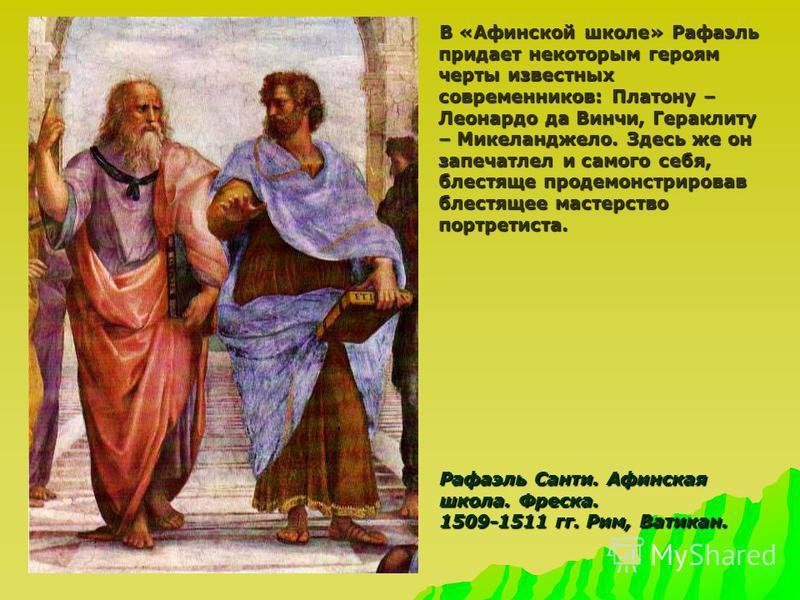 В «Афинской школе» Рафаэль придает некоторым героям черты известных современников: Платону – Леонардо да Винчи, Гераклиту – Микеланджело. Здесь же он запечатлел и самого себя, блестяще продемонстрировав блестящее мастерство портретиста. В «Афинской ш