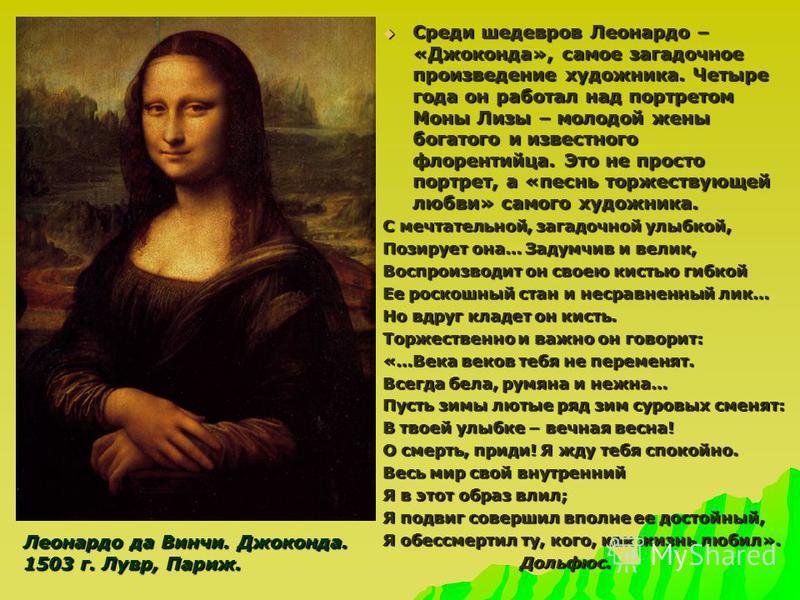 Среди шедевров Леонардо – «Джоконда», самое загадочное произведение художника. Четыре года он работал над портретом Моны Лизы – молодой жены богатого и известного флорентийца. Это не просто портрет, а «песнь торжествующей любви» самого художника. Сре