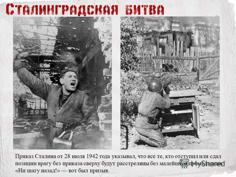 Приказ Сталина от 28 июля 1942 года указывал, что все те, кто отступил или сдал позиции врагу без приказа сверху будут расстреляны без малейшего промедления. «Ни шагу назад!» вот был призыв.