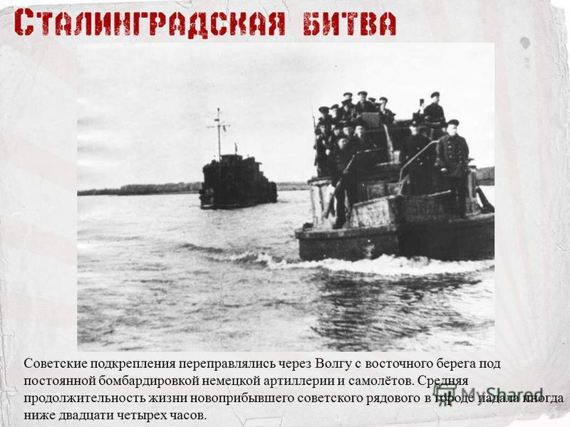 Советские подкрепления переправлялись через Волгу с восточного берега под постоянной бомбардировкой немецкой артиллерии и самолётов. Средняя продолжительность жизни новоприбывшего советского рядового в городе падала иногда ниже двадцати четырех часов