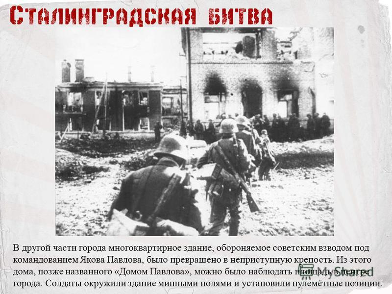 В другой части города многоквартирное здание, обороняемое советским взводом под командованием Якова Павлова, было превращено в неприступную крепость. Из этого дома, позже названного «Домом Павлова», можно было наблюдать площадь в центре города. Солда
